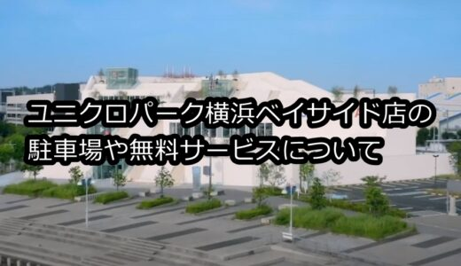 ユニクロパーク横浜ベイサイド店の駐車場やサービスは?何時間まで無料なのかも調査!