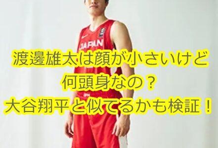 渡邊雄太(バスケ)は小顔だけど何頭身なの?大谷翔平と似ているのかも検証!