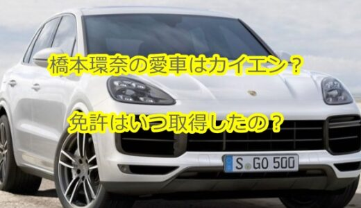 橋本環奈の愛車はカイエンで値段はいくら?免許はいつ取得したの?